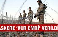 Türkiye'den flaş adım askere 'vur emri' verildi